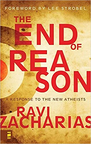 The End of Reason: A Response to the New Atheists by Ravi Zacharias